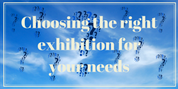 choosing the right exhibition for your needs